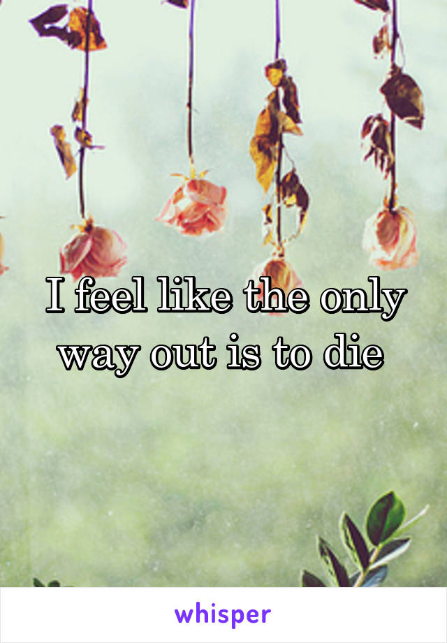 I feel like the only way out is to die
