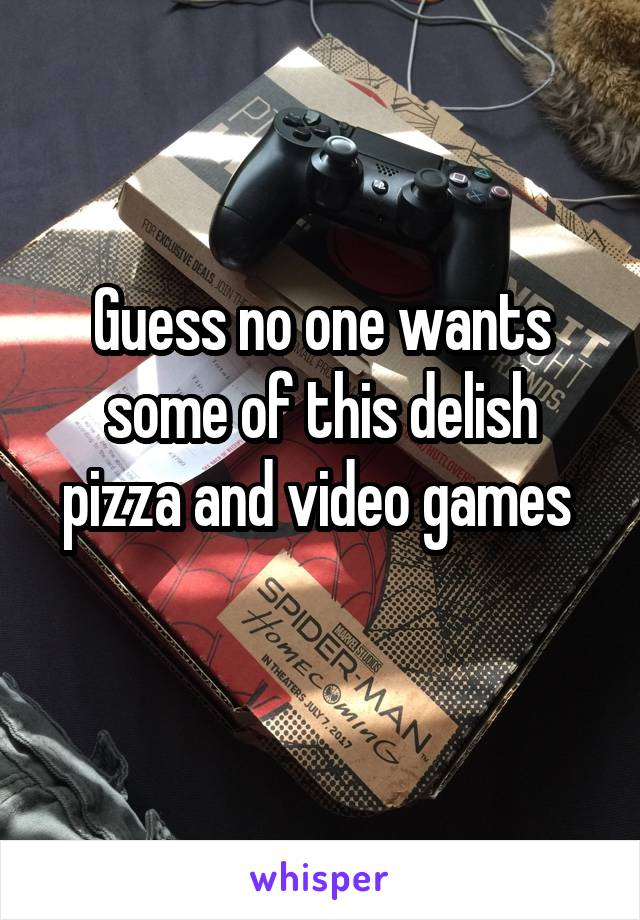 Guess no one wants some of this delish pizza and video games