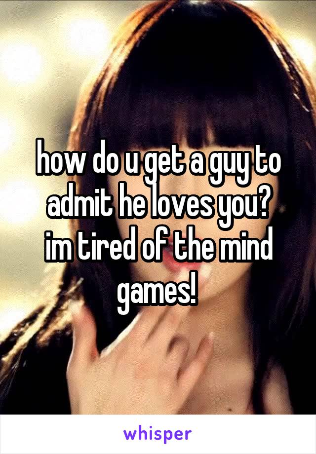 how do u get a guy to admit he loves you? im tired of the mind games!