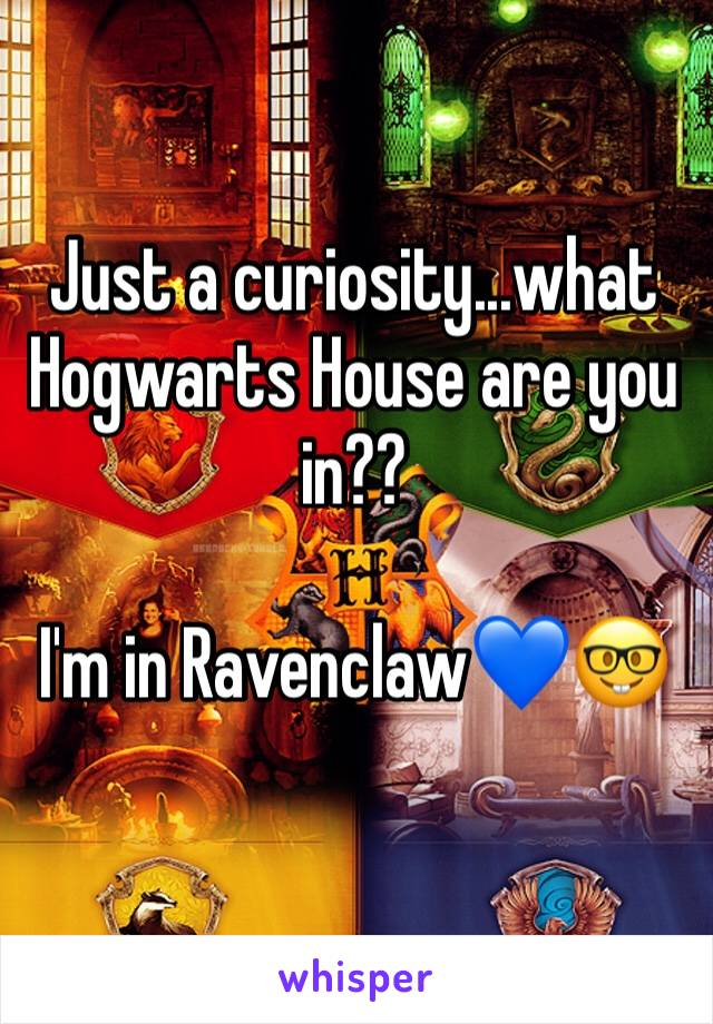 Just a curiosity...what Hogwarts House are you in??   I'm in Ravenclaw💙🤓
