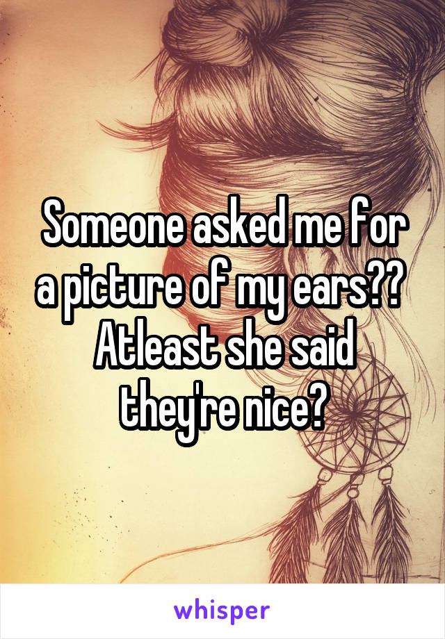 Someone asked me for a picture of my ears??  Atleast she said they're nice?
