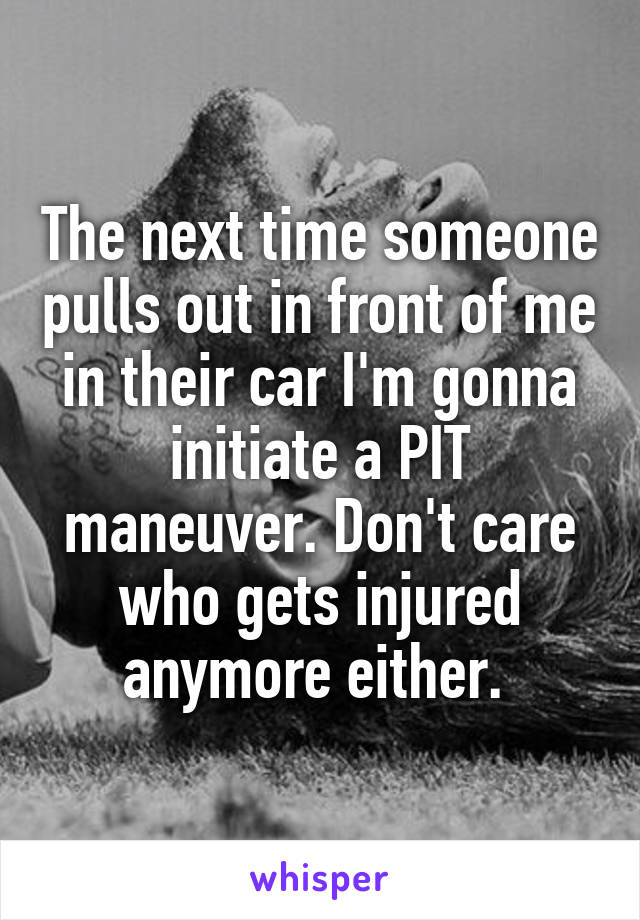 The next time someone pulls out in front of me in their car I'm gonna initiate a PIT maneuver. Don't care who gets injured anymore either.