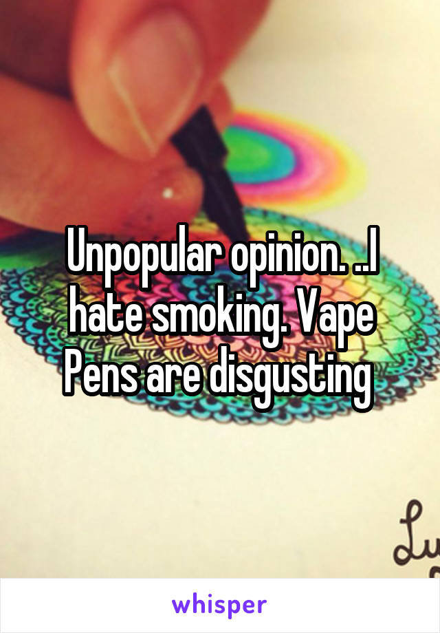 Unpopular opinion. ..I hate smoking. Vape Pens are disgusting