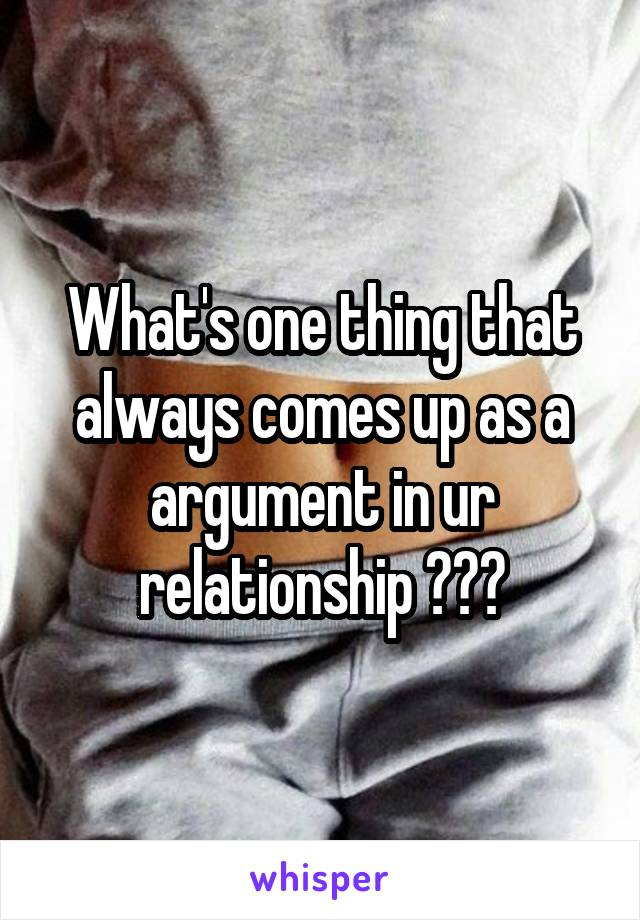What's one thing that always comes up as a argument in ur relationship ???