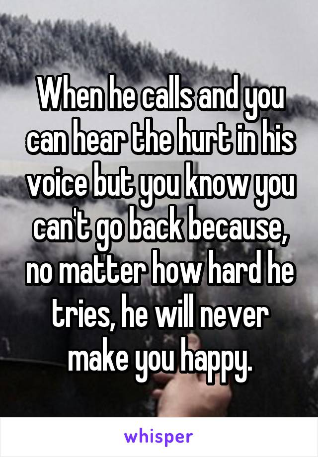 When he calls and you can hear the hurt in his voice but you know you can't go back because, no matter how hard he tries, he will never make you happy.