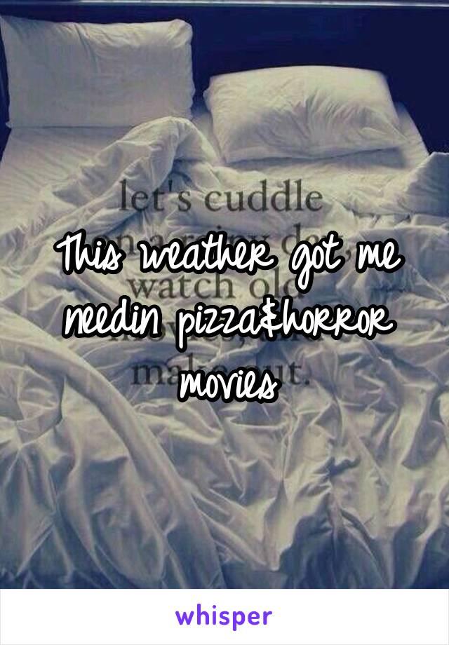 This weather got me needin pizza&horror movies