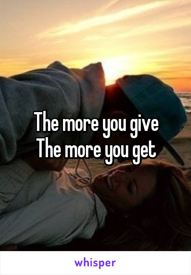 The more you give The more you get