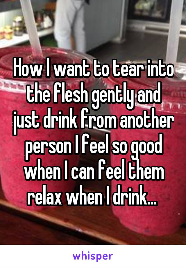 How I want to tear into the flesh gently and just drink from another person I feel so good when I can feel them relax when I drink...