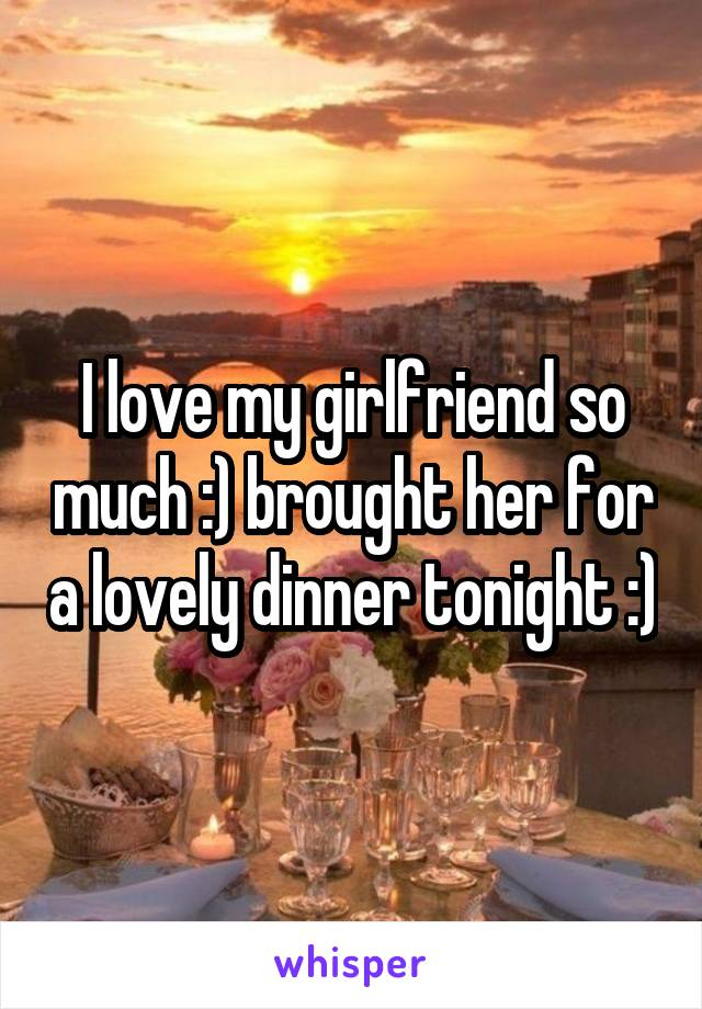 I love my girlfriend so much :) brought her for a lovely dinner tonight :)