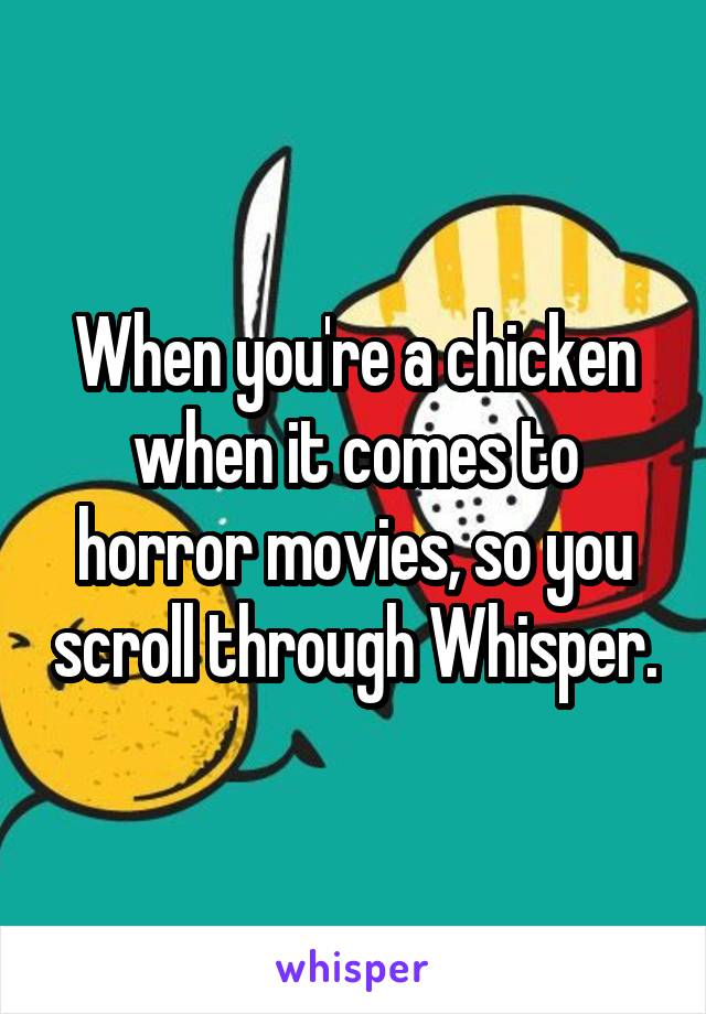 When you're a chicken when it comes to horror movies, so you scroll through Whisper.