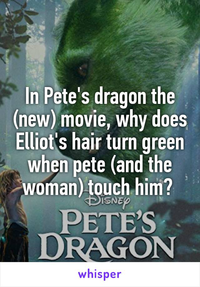 In Pete's dragon the (new) movie, why does Elliot's hair turn green when pete (and the woman) touch him?