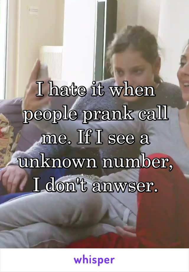 I hate it when people prank call me. If I see a unknown number, I don't anwser.