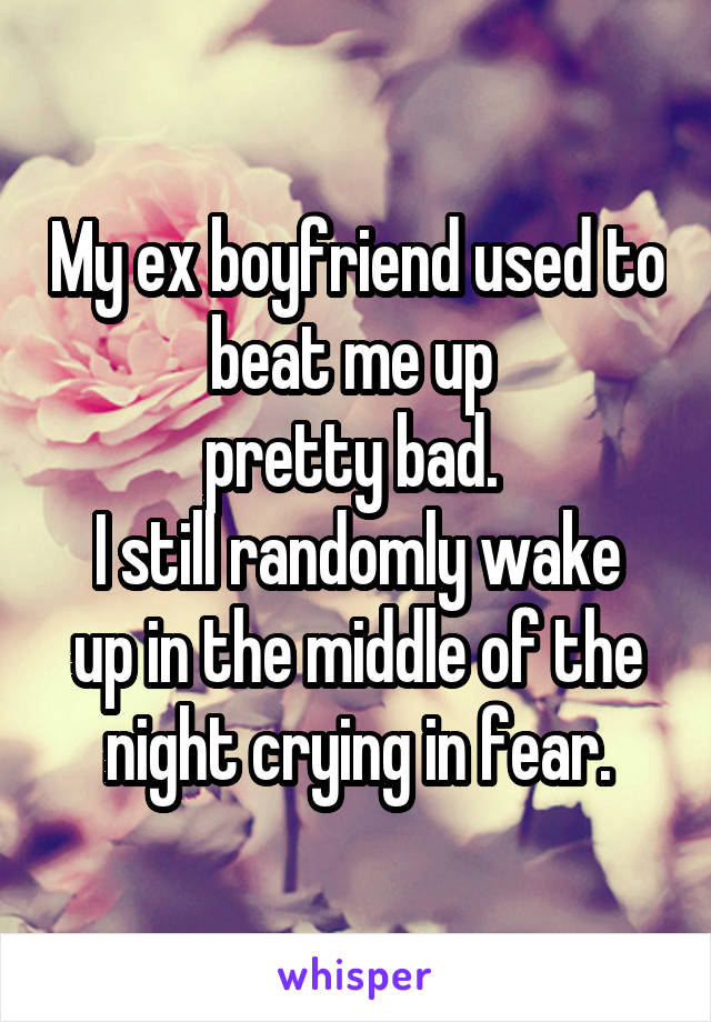 My ex boyfriend used to beat me up  pretty bad.  I still randomly wake up in the middle of the night crying in fear.