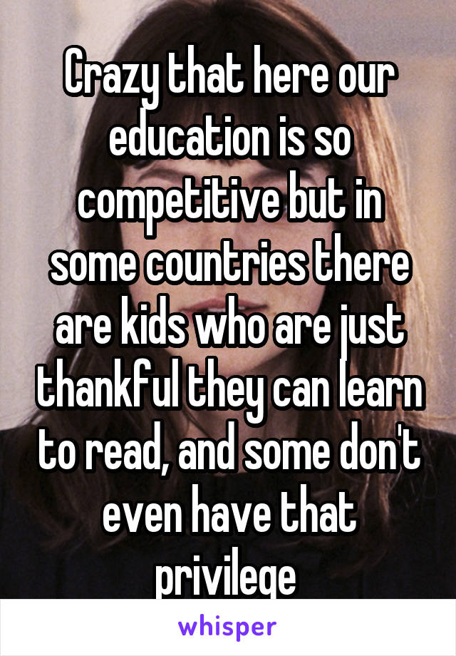 Crazy that here our education is so competitive but in some countries there are kids who are just thankful they can learn to read, and some don't even have that privilege