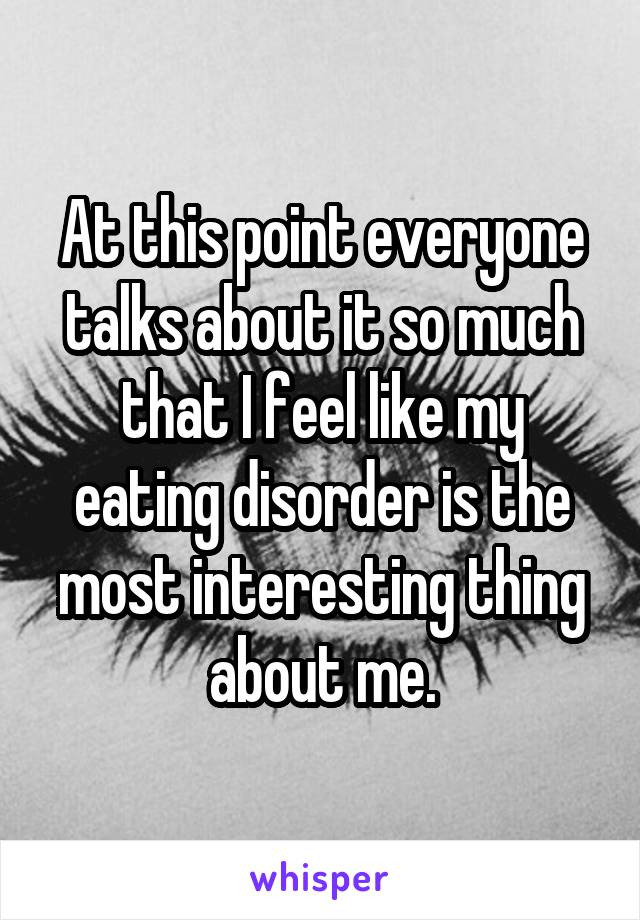 At this point everyone talks about it so much that I feel like my eating disorder is the most interesting thing about me.