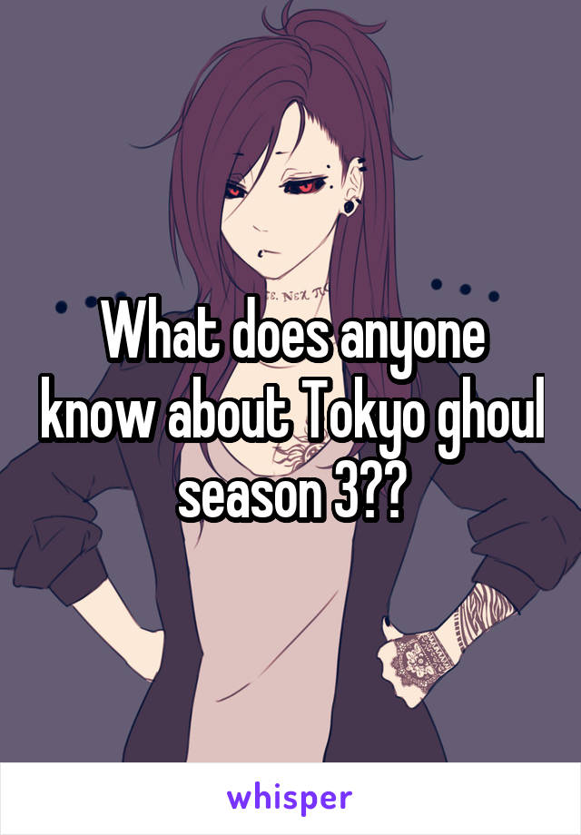 What does anyone know about Tokyo ghoul season 3??