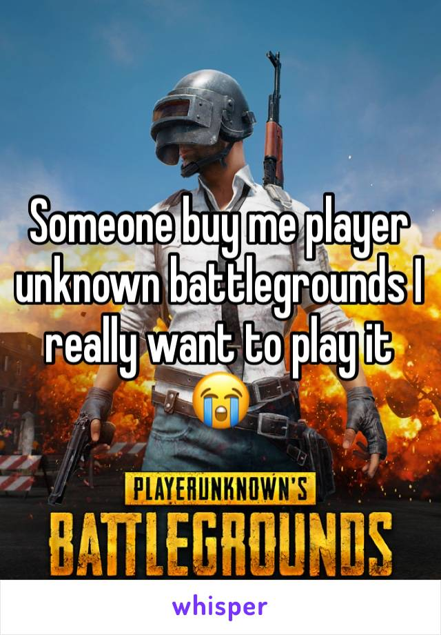 Someone buy me player unknown battlegrounds I really want to play it 😭