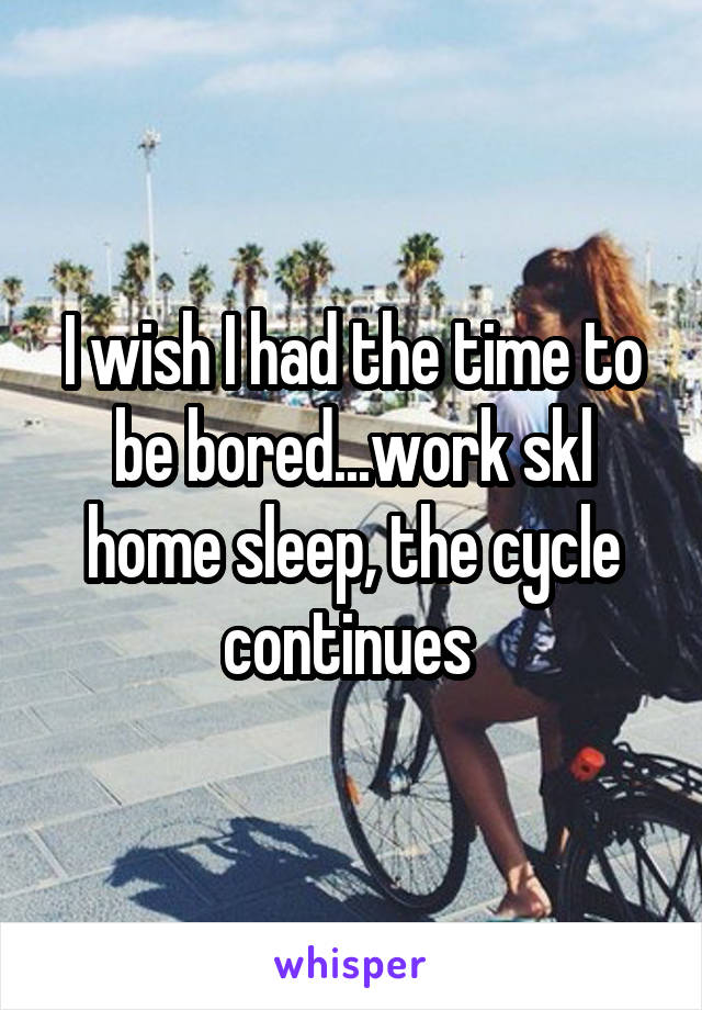 I wish I had the time to be bored...work skl home sleep, the cycle continues