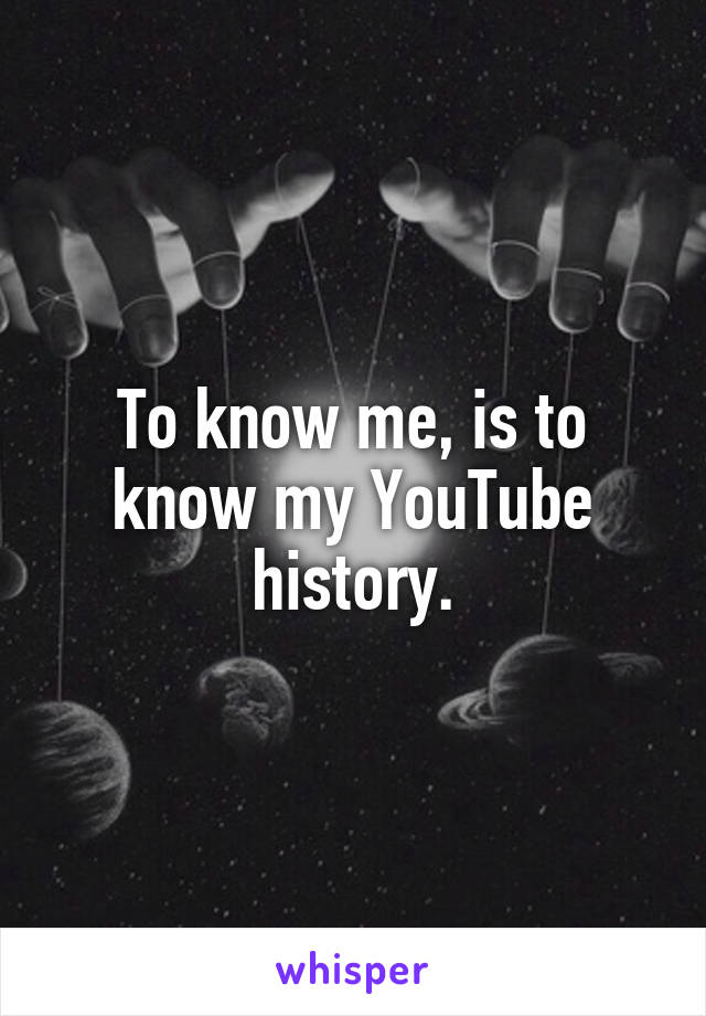 To know me, is to know my YouTube history.
