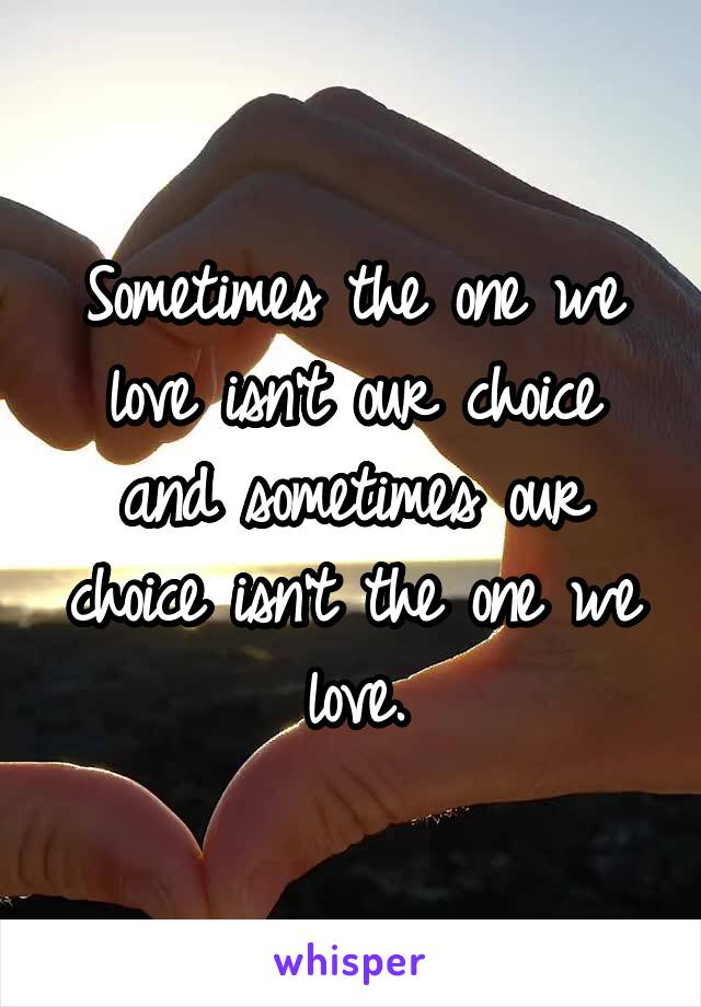 Sometimes the one we love isn't our choice and sometimes our choice isn't the one we love.