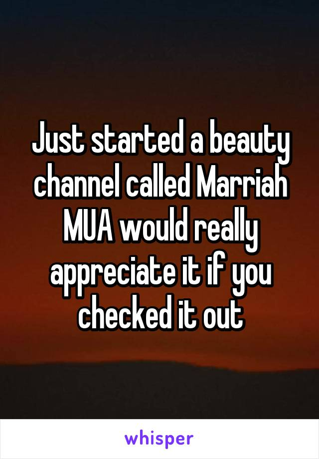 Just started a beauty channel called Marriah MUA would really appreciate it if you checked it out