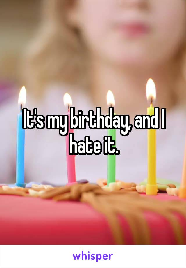 It's my birthday, and I hate it.