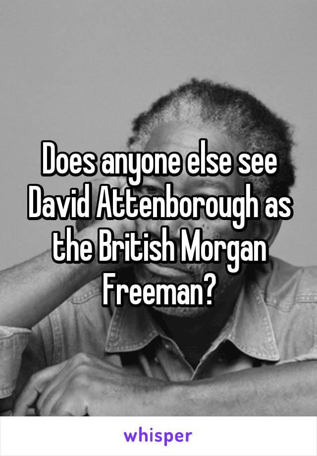 Does anyone else see David Attenborough as the British Morgan Freeman?