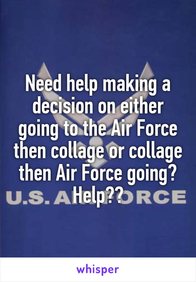 Need help making a decision on either going to the Air Force then collage or collage then Air Force going? Help??