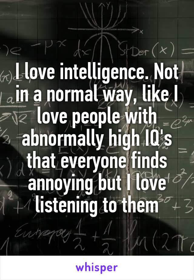 I love intelligence. Not in a normal way, like I love people with abnormally high IQ's that everyone finds annoying but I love listening to them