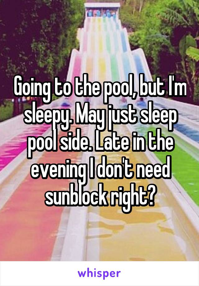 Going to the pool, but I'm sleepy. May just sleep pool side. Late in the evening I don't need sunblock right?