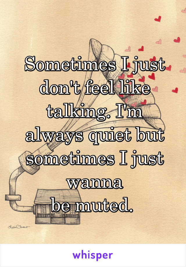 Sometimes I just don't feel like talking. I'm always quiet but sometimes I just wanna be muted.