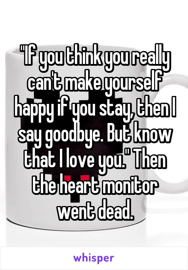 """""""If you think you really can't make yourself happy if you stay, then I say goodbye. But know that I love you."""" Then the heart monitor went dead."""