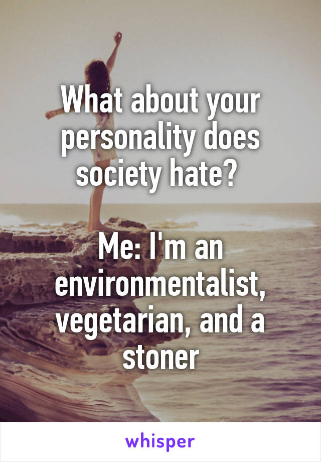 What about your personality does society hate?   Me: I'm an environmentalist, vegetarian, and a stoner