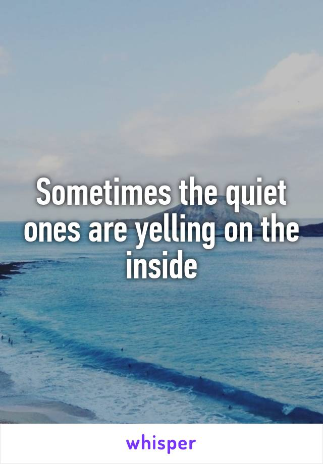 Sometimes the quiet ones are yelling on the inside