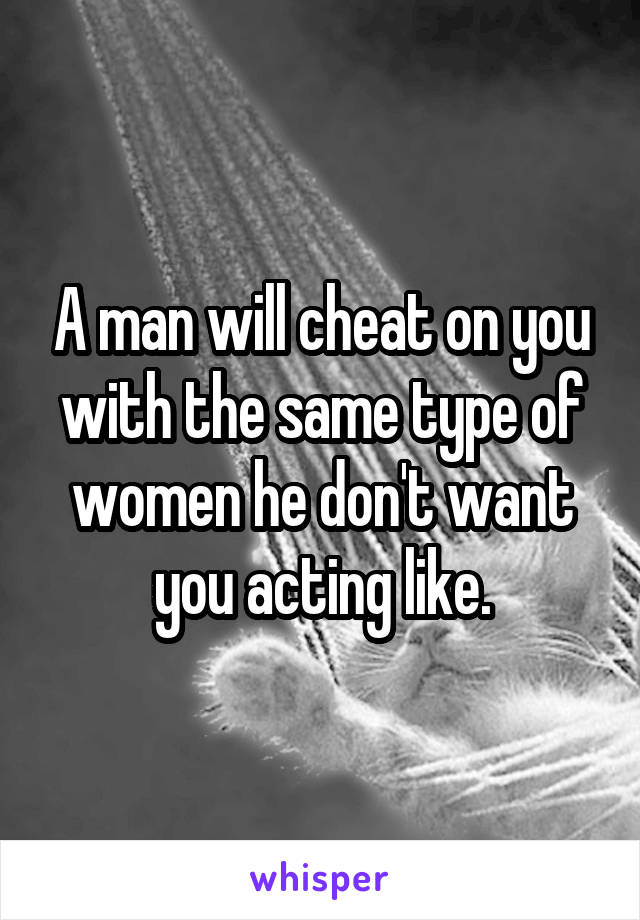 A man will cheat on you with the same type of women he don't want you acting like.