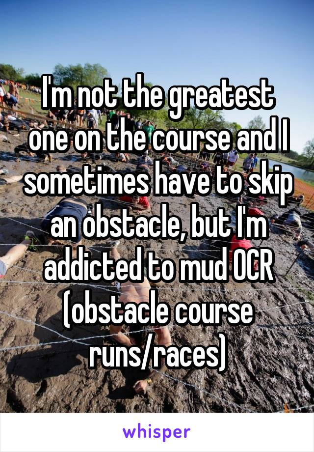I'm not the greatest one on the course and I sometimes have to skip an obstacle, but I'm addicted to mud OCR (obstacle course runs/races)