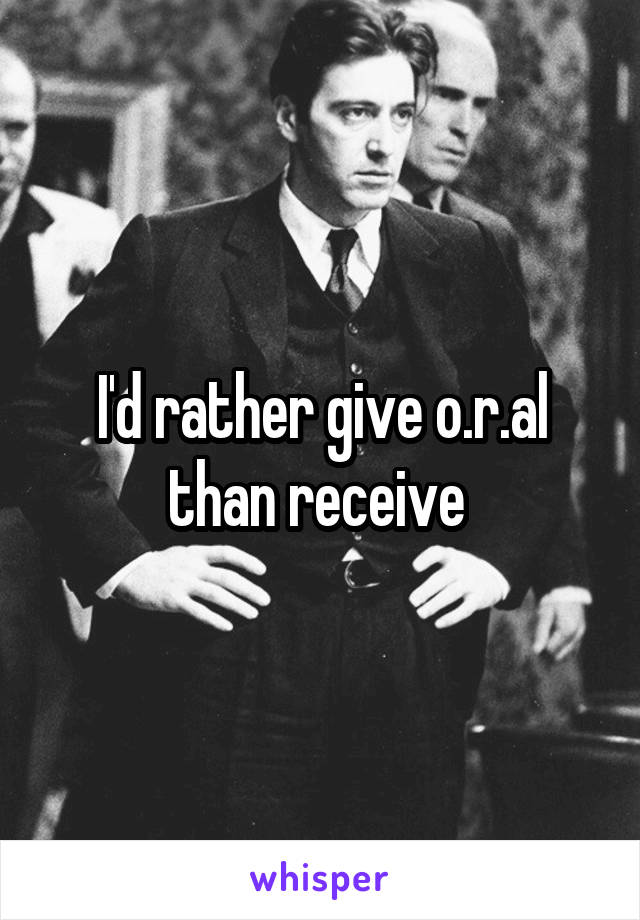 I'd rather give o.r.al than receive