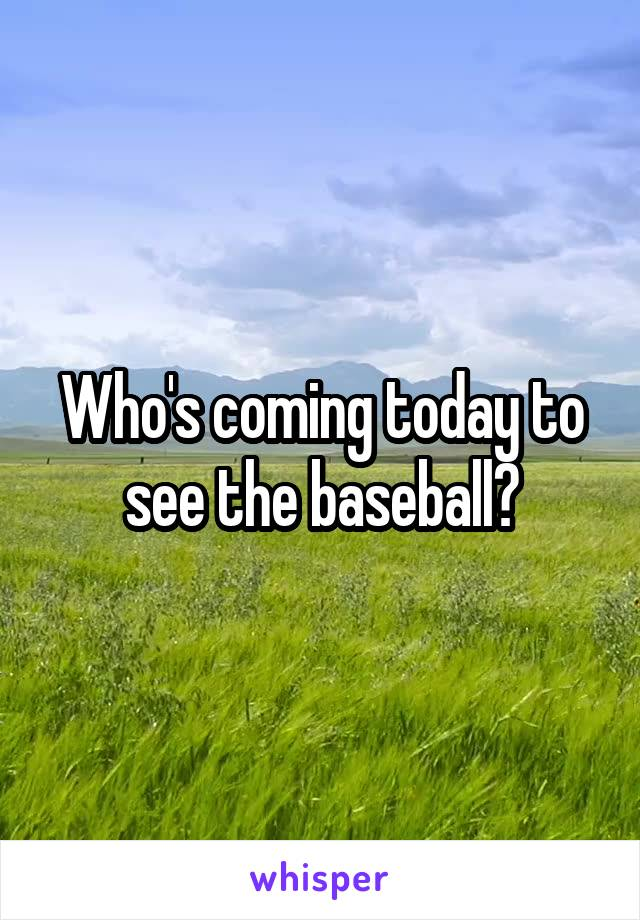 Who's coming today to see the baseball?