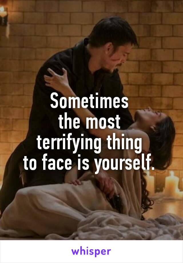 Sometimes  the most  terrifying thing  to face is yourself.