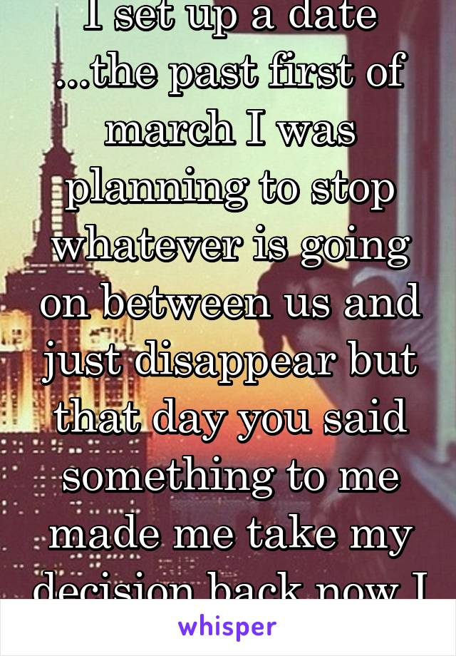 I set up a date ...the past first of march I was planning to stop whatever is going on between us and just disappear but that day you said something to me made me take my decision back now I regret it