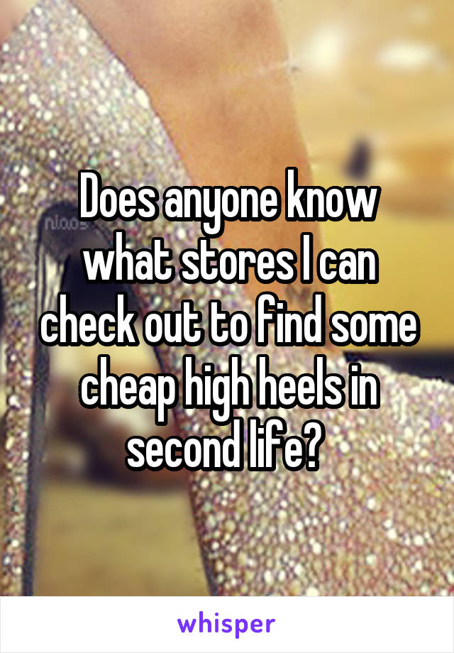 Does anyone know what stores I can check out to find some cheap high heels in second life?