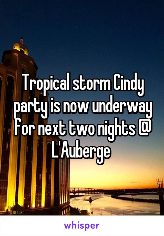 Tropical storm Cindy party is now underway for next two nights @ L'Auberge