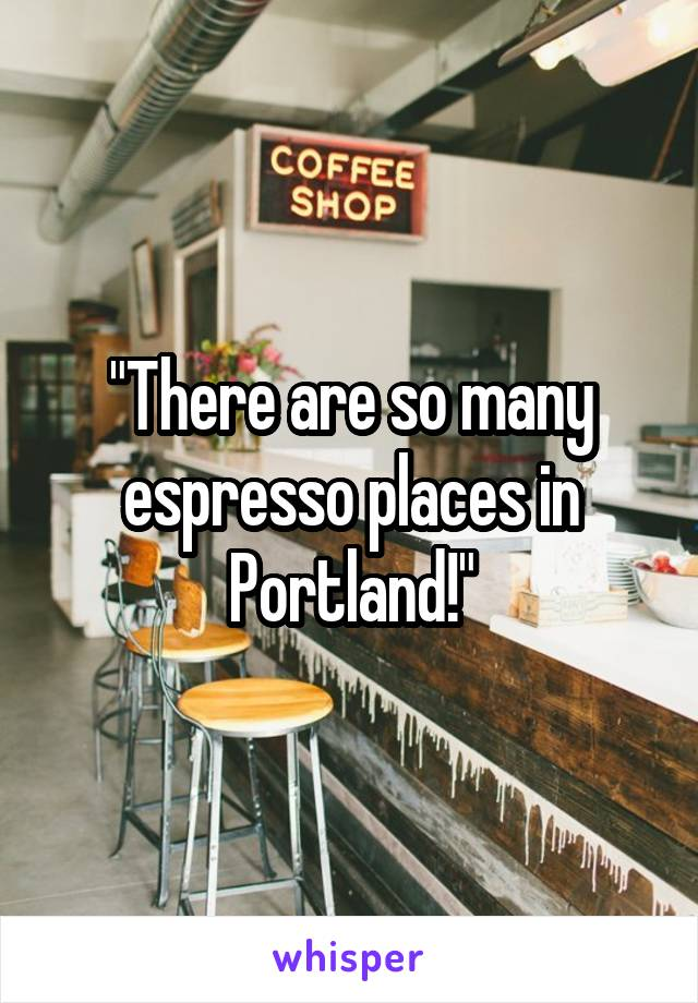 """""""There are so many espresso places in Portland!"""""""