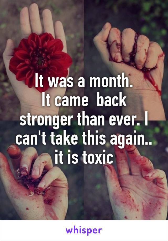It was a month. It came  back stronger than ever. I can't take this again.. it is toxic