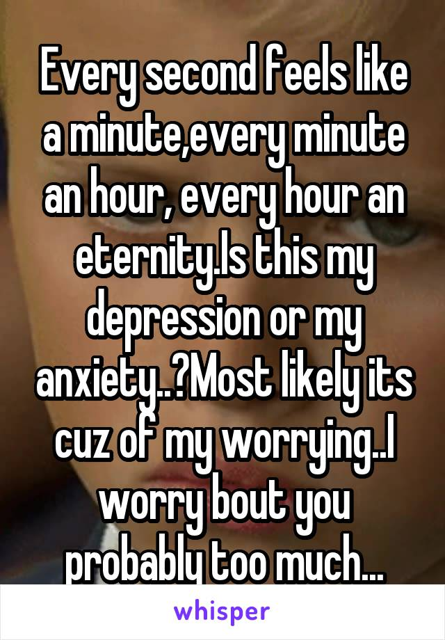 Every second feels like a minute,every minute an hour, every hour an eternity.Is this my depression or my anxiety..?Most likely its cuz of my worrying..I worry bout you probably too much...