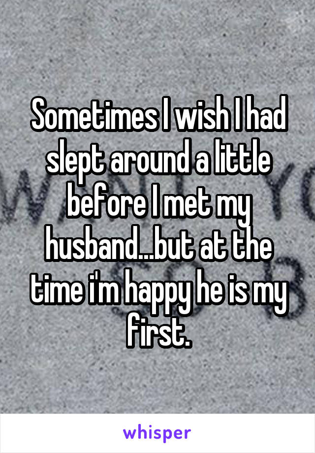 Sometimes I wish I had slept around a little before I met my husband...but at the time i'm happy he is my first.