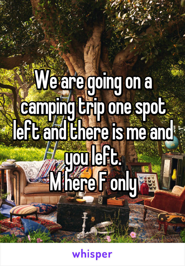 We are going on a camping trip one spot left and there is me and you left. M here F only