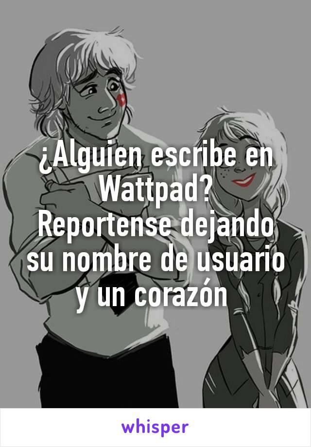 ¿Alguien escribe en Wattpad? Reportense dejando su nombre de usuario y un corazón