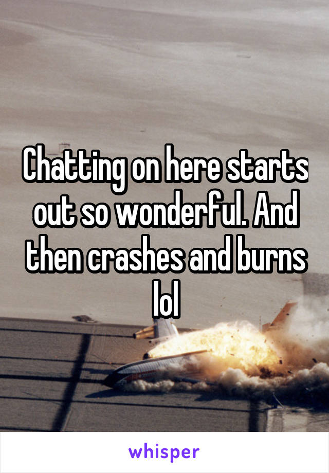 Chatting on here starts out so wonderful. And then crashes and burns lol