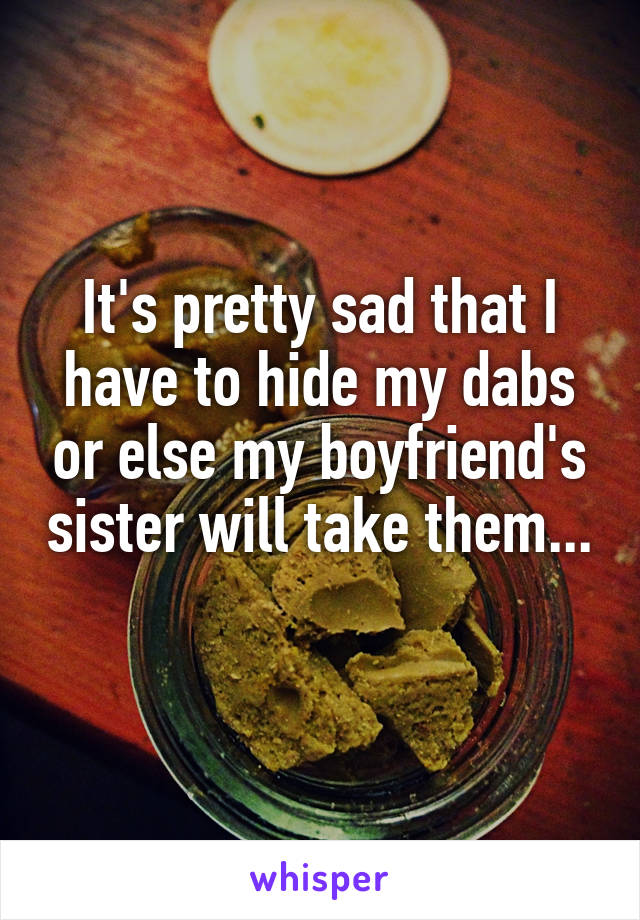 It's pretty sad that I have to hide my dabs or else my boyfriend's sister will take them...